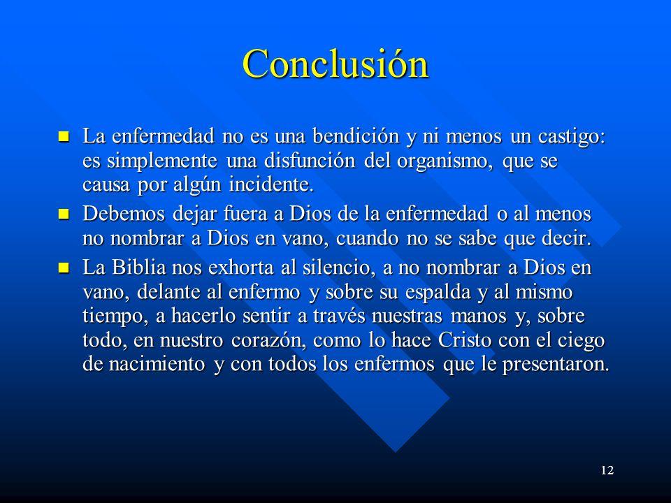 12 Conclusión La enfermedad no es una bendición y ni menos un castigo: es simplemente una disfunción del organismo, que se causa por algún incidente.