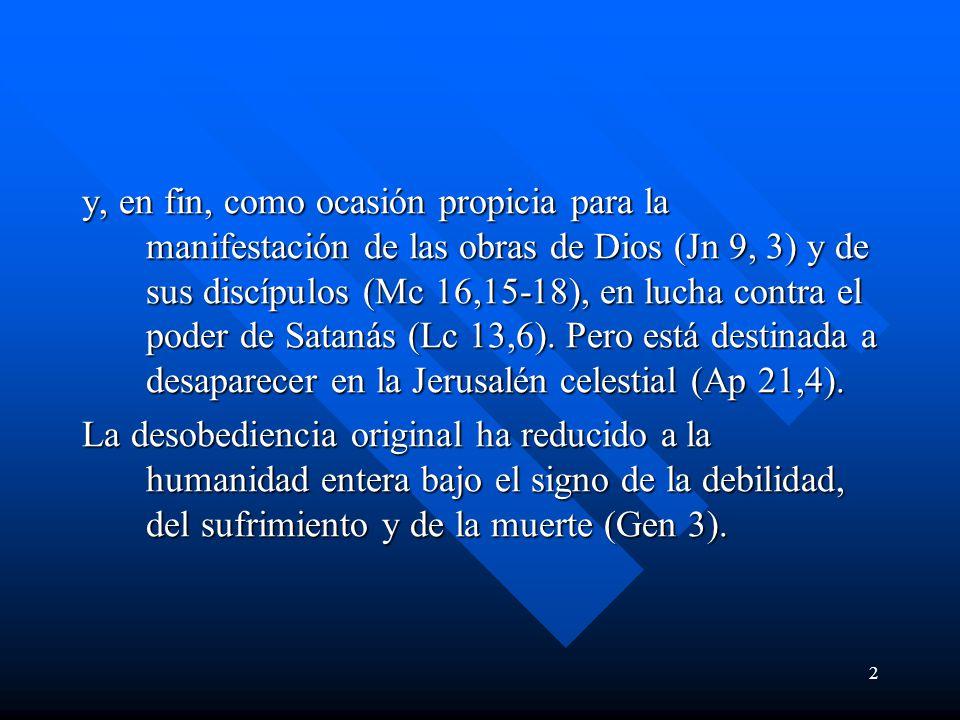 2 y, en fin, como ocasión propicia para la manifestación de las obras de Dios (Jn 9, 3) y de sus discípulos (Mc 16,15-18), en lucha contra el poder de Satanás (Lc 13,6).