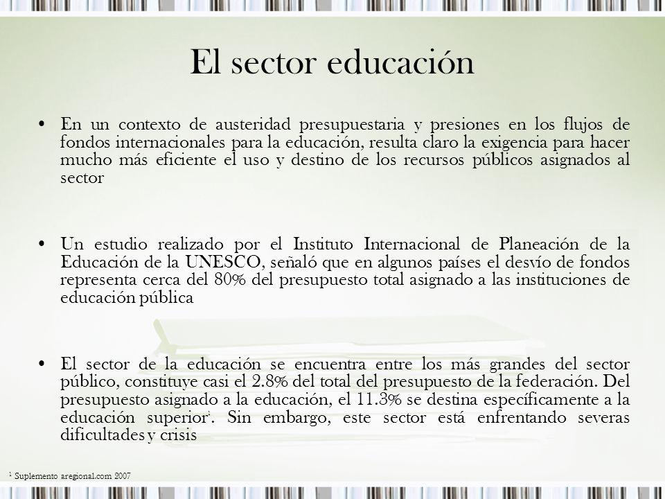 En un contexto de austeridad presupuestaria y presiones en los flujos de fondos internacionales para la educación, resulta claro la exigencia para hacer mucho más eficiente el uso y destino de los recursos públicos asignados al sector Un estudio realizado por el Instituto Internacional de Planeación de la Educación de la UNESCO, señaló que en algunos países el desvío de fondos representa cerca del 80% del presupuesto total asignado a las instituciones de educación pública El sector de la educación se encuentra entre los más grandes del sector público, constituye casi el 2.8% del total del presupuesto de la federación.