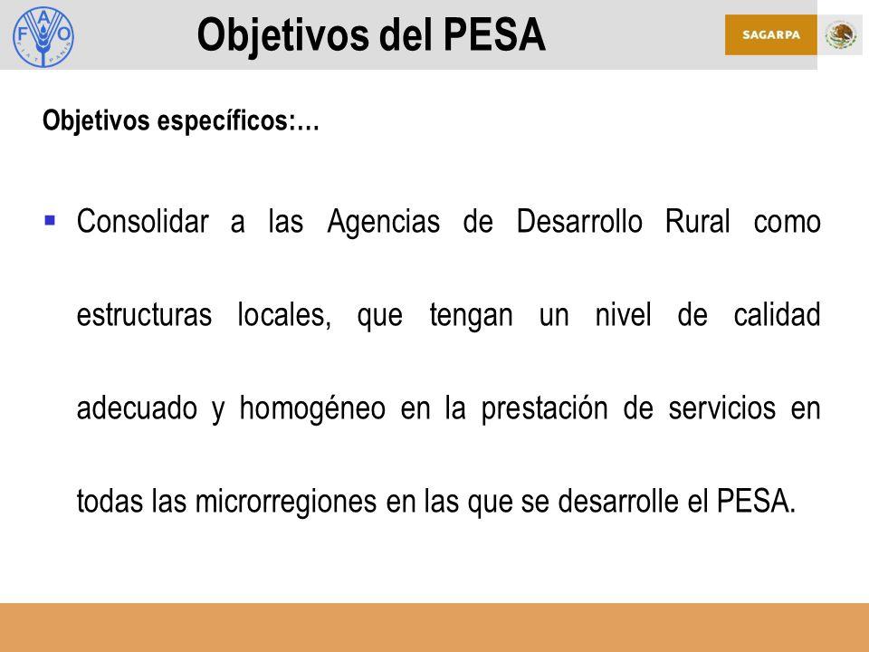 Objetivos del PESA Objetivos específicos:… Consolidar a las Agencias de Desarrollo Rural como estructuras locales, que tengan un nivel de calidad adecuado y homogéneo en la prestación de servicios en todas las microrregiones en las que se desarrolle el PESA.