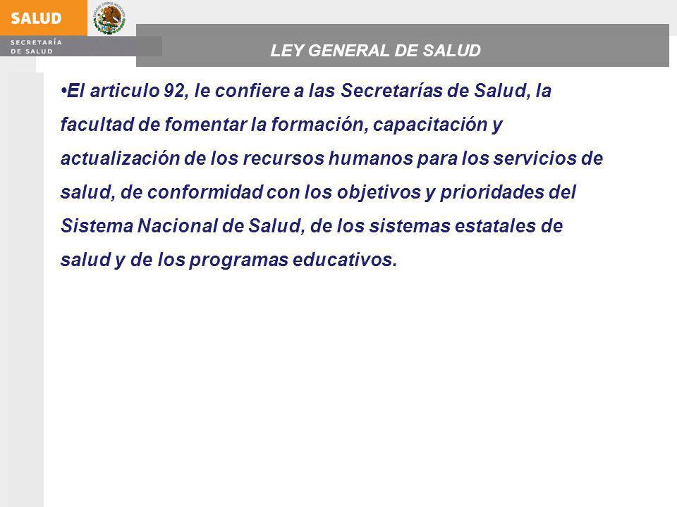 El articulo 92, le confiere a las Secretarías de Salud, la facultad de fomentar la formación, capacitación y actualización de los recursos humanos para los servicios de salud, de conformidad con los objetivos y prioridades del Sistema Nacional de Salud, de los sistemas estatales de salud y de los programas educativos.