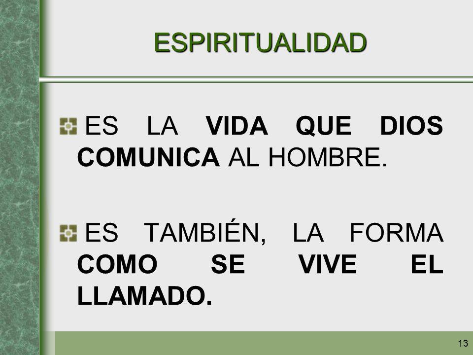 13 ESPIRITUALIDAD ES LA VIDA QUE DIOS COMUNICA AL HOMBRE. ES TAMBIÉN, LA FORMA COMO SE VIVE EL LLAMADO.