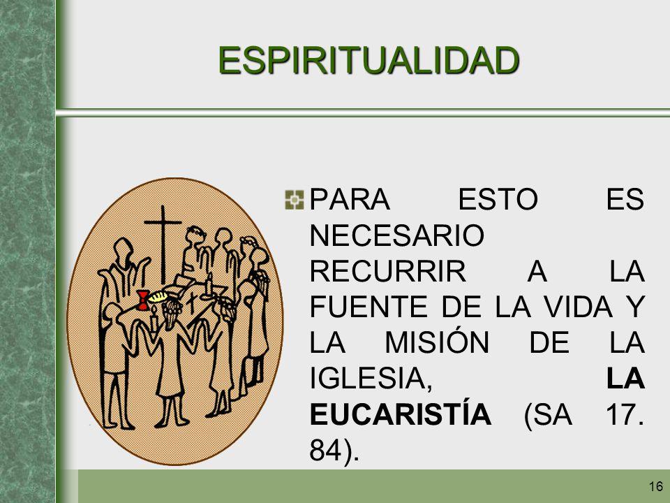 16 ESPIRITUALIDAD PARA ESTO ES NECESARIO RECURRIR A LA FUENTE DE LA VIDA Y LA MISIÓN DE LA IGLESIA, LA EUCARISTÍA (SA 17. 84).