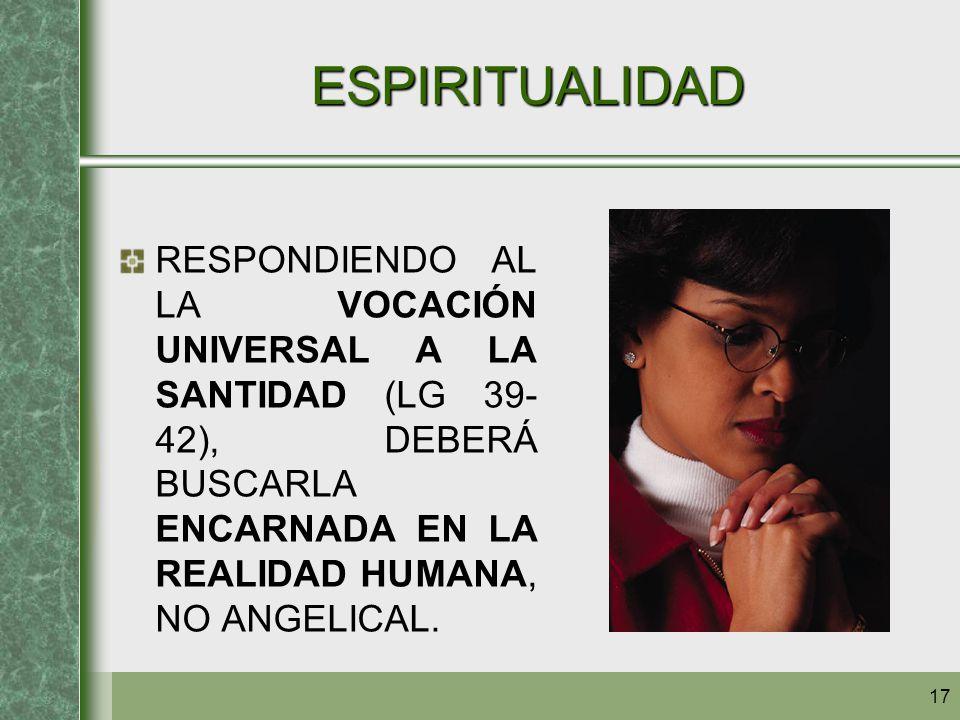 17 ESPIRITUALIDAD RESPONDIENDO AL LA VOCACIÓN UNIVERSAL A LA SANTIDAD (LG 39- 42), DEBERÁ BUSCARLA ENCARNADA EN LA REALIDAD HUMANA, NO ANGELICAL.