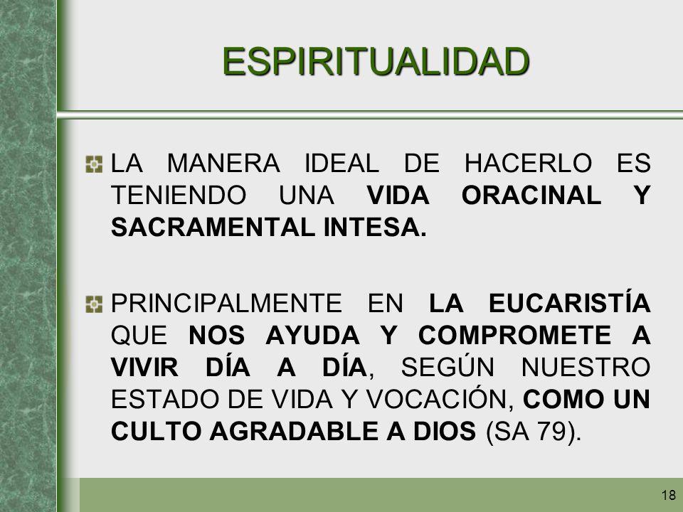 18 ESPIRITUALIDAD LA MANERA IDEAL DE HACERLO ES TENIENDO UNA VIDA ORACINAL Y SACRAMENTAL INTESA. PRINCIPALMENTE EN LA EUCARISTÍA QUE NOS AYUDA Y COMPR