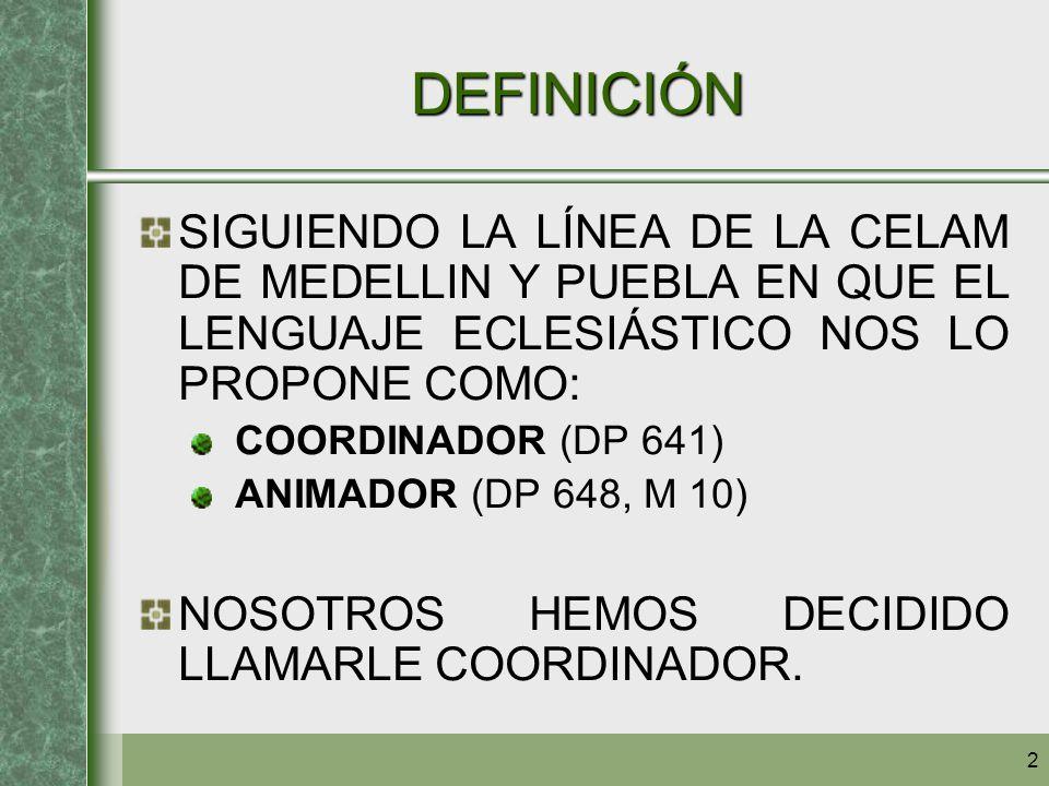 2 DEFINICIÓN SIGUIENDO LA LÍNEA DE LA CELAM DE MEDELLIN Y PUEBLA EN QUE EL LENGUAJE ECLESIÁSTICO NOS LO PROPONE COMO: COORDINADOR (DP 641) ANIMADOR (D