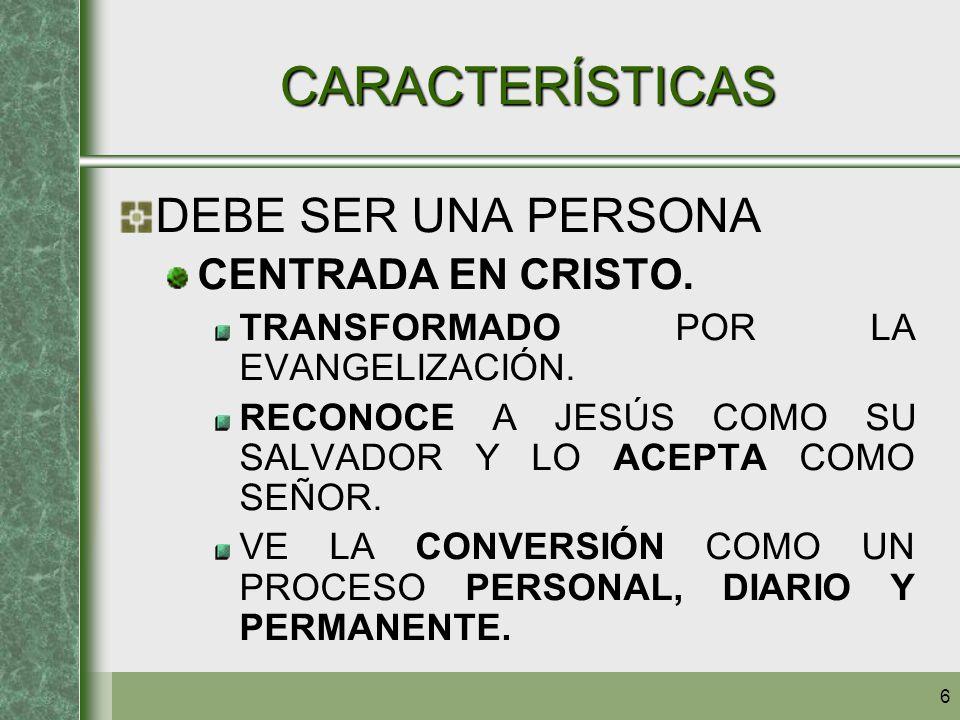 6 CARACTERÍSTICAS DEBE SER UNA PERSONA CENTRADA EN CRISTO. TRANSFORMADO POR LA EVANGELIZACIÓN. RECONOCE A JESÚS COMO SU SALVADOR Y LO ACEPTA COMO SEÑO