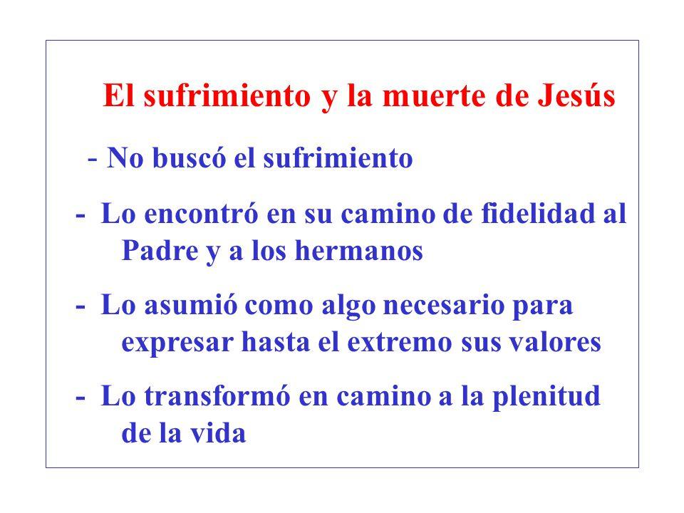 El sufrimiento y la muerte de Jesús - No buscó el sufrimiento - Lo encontró en su camino de fidelidad al Padre y a los hermanos - Lo asumió como algo