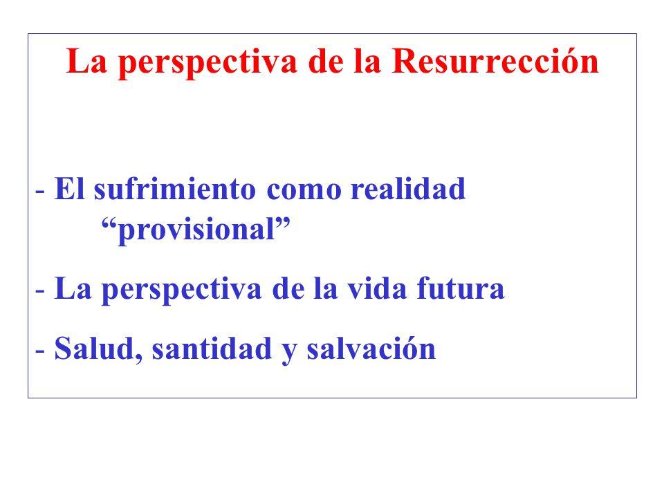 La perspectiva de la Resurrección - El sufrimiento como realidad provisional - La perspectiva de la vida futura - Salud, santidad y salvación