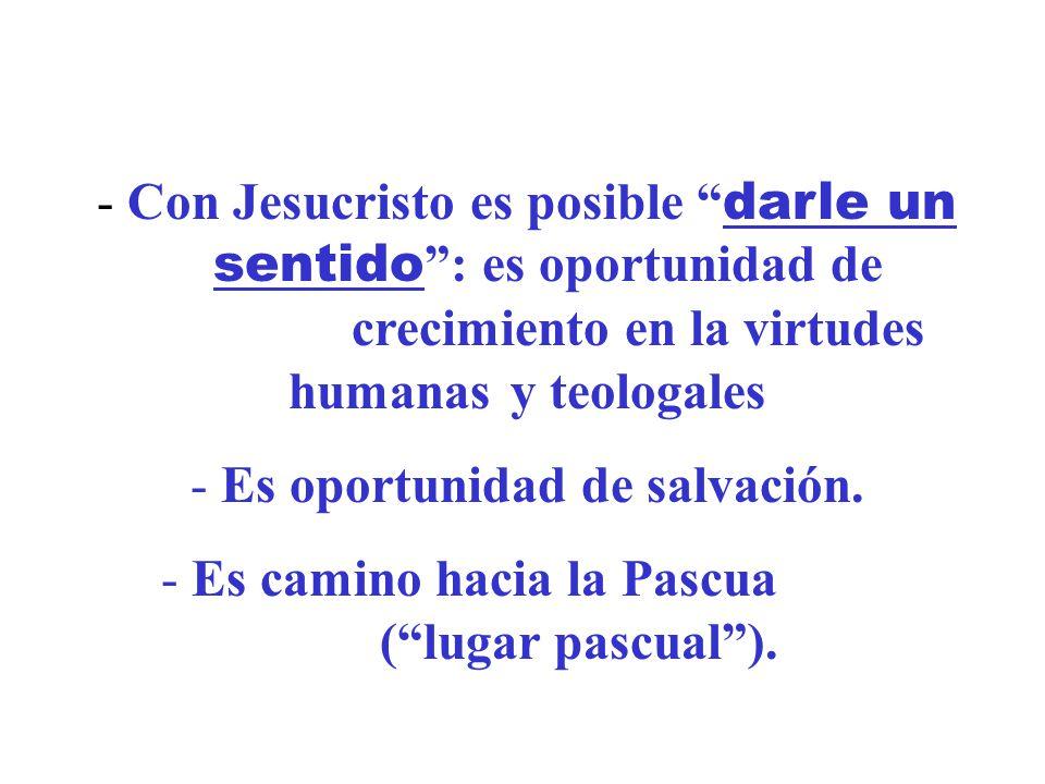 - Con Jesucristo es posible darle un sentido : es oportunidad de crecimiento en la virtudes humanas y teologales - Es oportunidad de salvación. - Es c