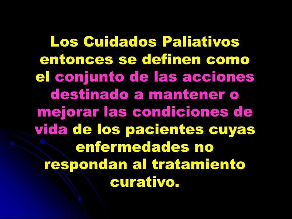 Los Cuidados Paliativos entonces se definen como el conjunto de las acciones destinado a mantener o mejorar las condiciones de vida de los pacientes cuyas enfermedades no respondan al tratamiento curativo.