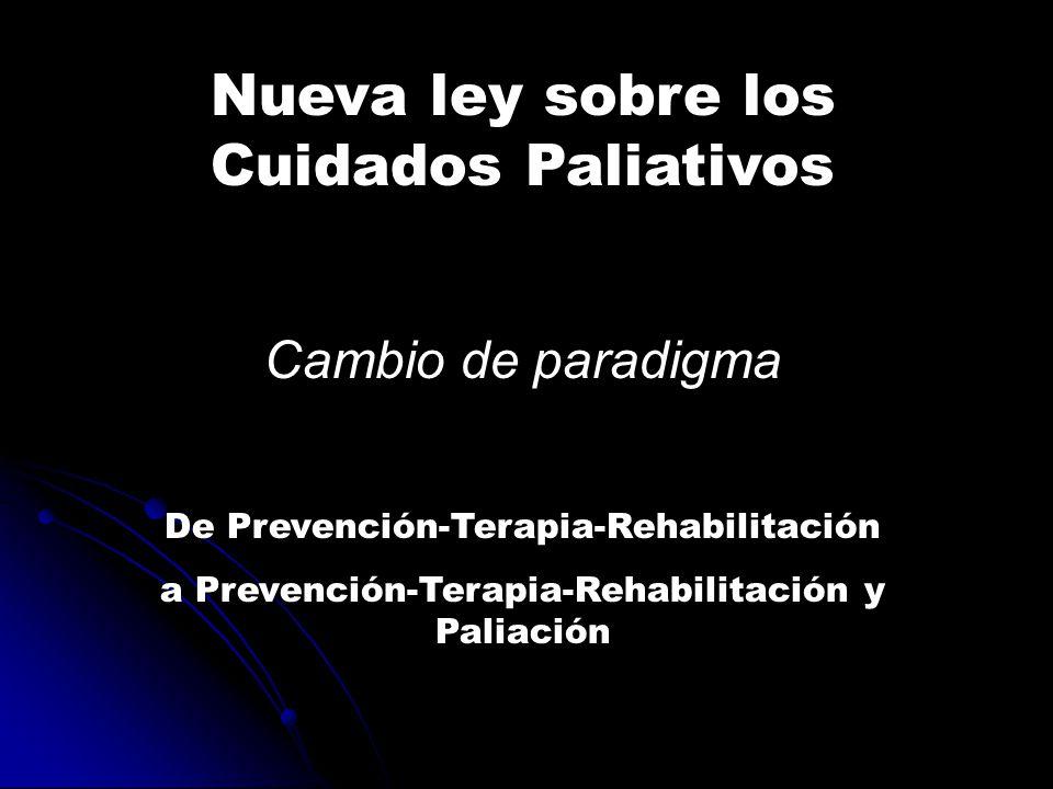 Nueva ley sobre los Cuidados Paliativos Cambio de paradigma De Prevención-Terapia-Rehabilitación a Prevención-Terapia-Rehabilitación y Paliación