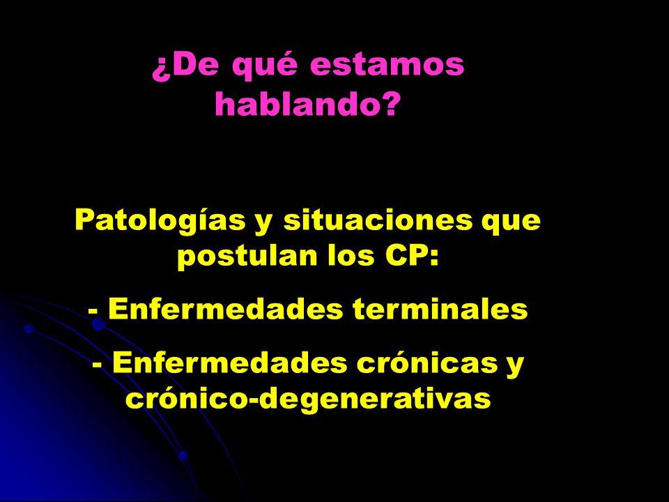 ¿De qué estamos hablando? Patologías y situaciones que postulan los CP: - Enfermedades terminales - Enfermedades crónicas y crónico-degenerativas