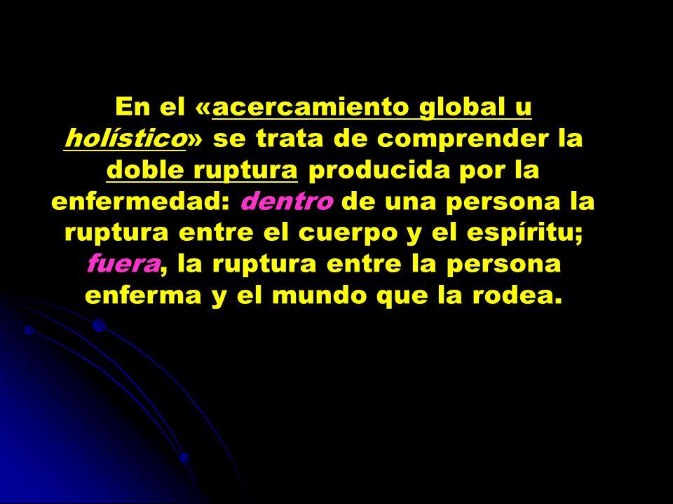 En el «acercamiento global u holístico» se trata de comprender la doble ruptura producida por la enfermedad: dentro de una persona la ruptura entre el