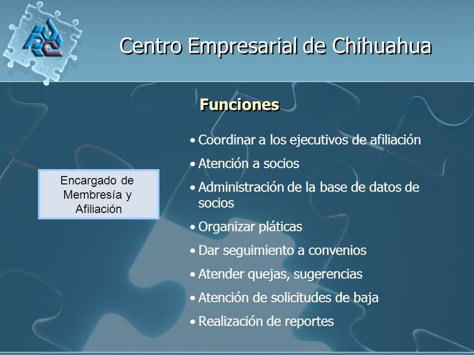 Centro Empresarial de Chihuahua Funciones Encargado de Membresía y Afiliación Coordinar a los ejecutivos de afiliación Atención a socios Administración de la base de datos de socios Organizar pláticas Dar seguimiento a convenios Atender quejas, sugerencias Atención de solicitudes de baja Realización de reportes
