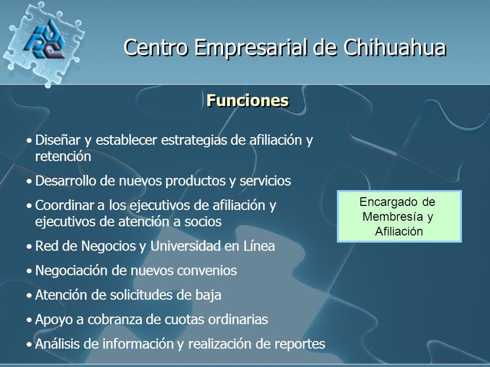 Centro Empresarial de Chihuahua Funciones Encargado de Membresía y Afiliación Diseñar y establecer estrategias de afiliación y retención Desarrollo de nuevos productos y servicios Coordinar a los ejecutivos de afiliación y ejecutivos de atención a socios Red de Negocios y Universidad en Línea Negociación de nuevos convenios Atención de solicitudes de baja Apoyo a cobranza de cuotas ordinarias Análisis de información y realización de reportes
