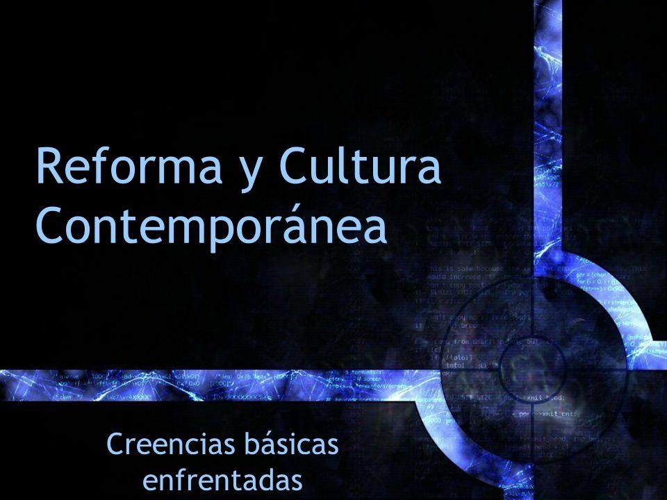 Reforma y Cultura Contemporánea Creencias básicas enfrentadas