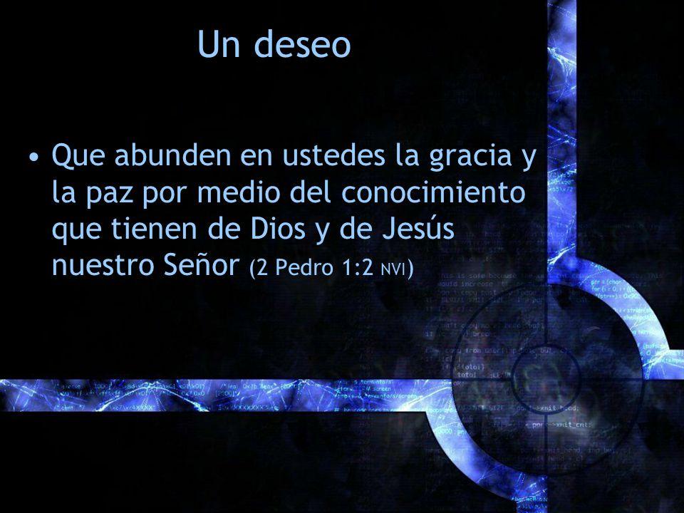 Un deseo Que abunden en ustedes la gracia y la paz por medio del conocimiento que tienen de Dios y de Jesús nuestro Señor (2 Pedro 1:2 NVI )