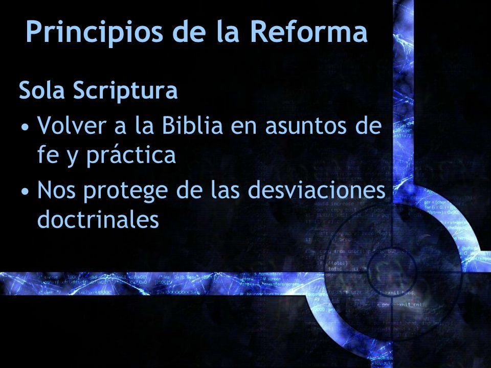 Principios de la Reforma Sola Scriptura Volver a la Biblia en asuntos de fe y práctica Nos protege de las desviaciones doctrinales