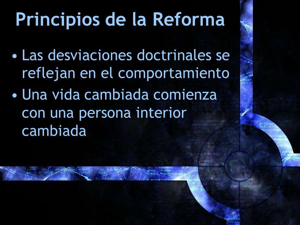 Principios de la Reforma Las desviaciones doctrinales se reflejan en el comportamiento Una vida cambiada comienza con una persona interior cambiada