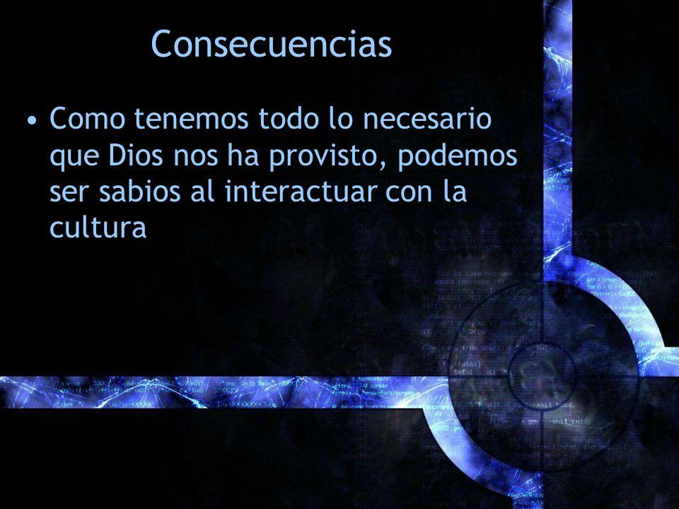 Consecuencias Como tenemos todo lo necesario que Dios nos ha provisto, podemos ser sabios al interactuar con la cultura
