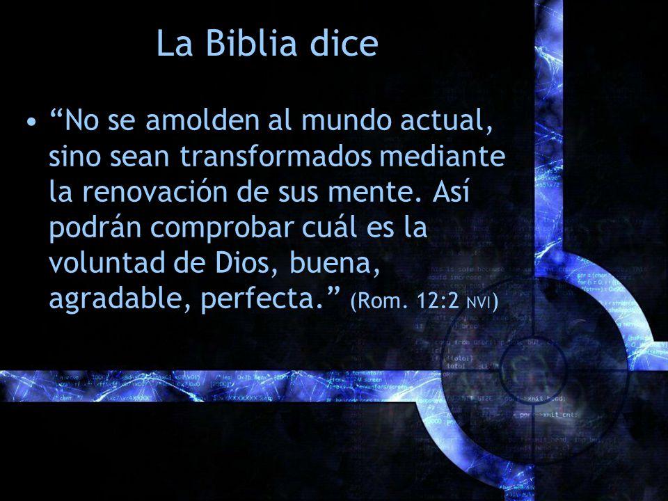 La Biblia dice No se amolden al mundo actual, sino sean transformados mediante la renovación de sus mente. Así podrán comprobar cuál es la voluntad de