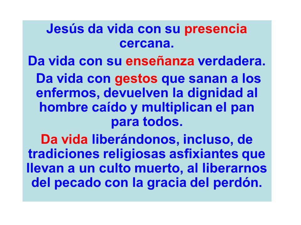 Jesús da vida con su presencia cercana. Da vida con su enseñanza verdadera. Da vida con gestos que sanan a los enfermos, devuelven la dignidad al homb