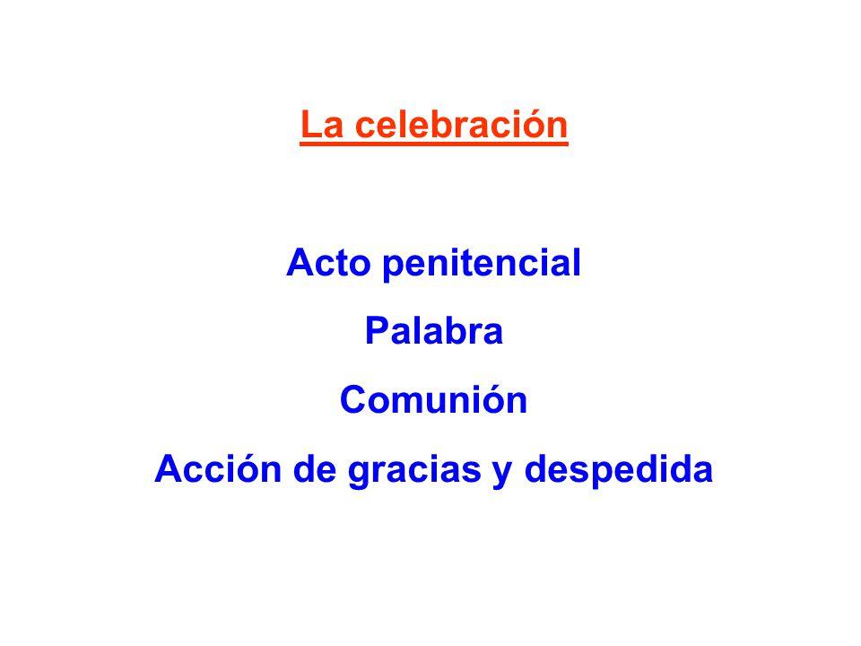 La celebración Acto penitencial Palabra Comunión Acción de gracias y despedida