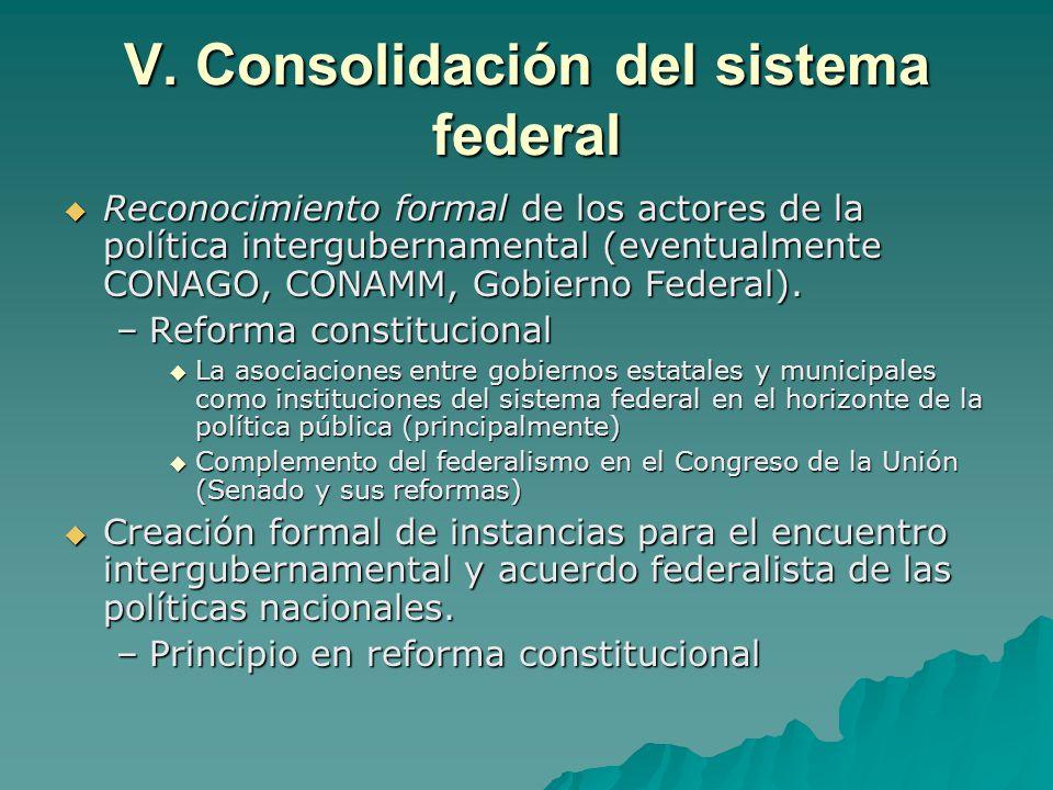 V. Consolidación del sistema federal Reconocimiento formal de los actores de la política intergubernamental (eventualmente CONAGO, CONAMM, Gobierno Fe
