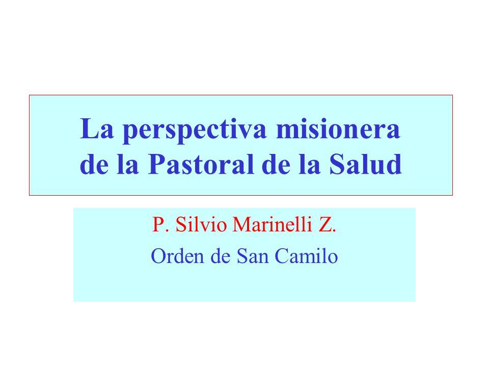 La perspectiva misionera de la Pastoral de la Salud P. Silvio Marinelli Z. Orden de San Camilo