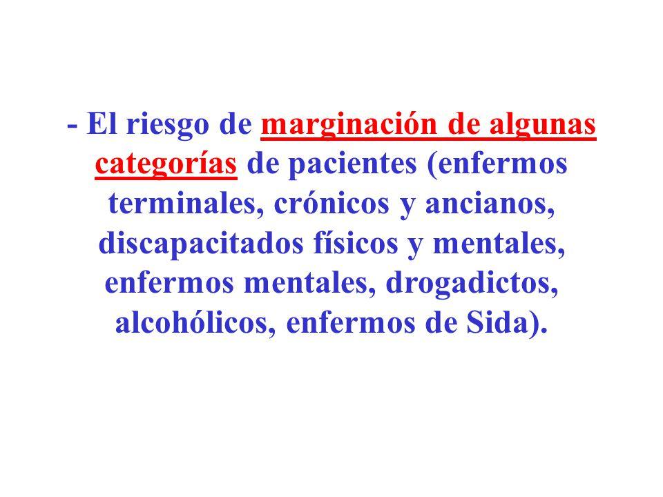 - El riesgo de marginación de algunas categorías de pacientes (enfermos terminales, crónicos y ancianos, discapacitados físicos y mentales, enfermos m