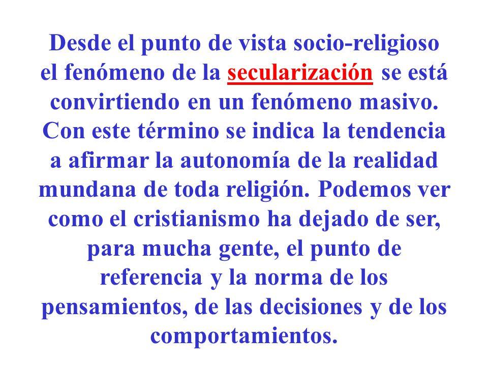 Desde el punto de vista socio-religioso el fenómeno de la secularización se está convirtiendo en un fenómeno masivo. Con este término se indica la ten