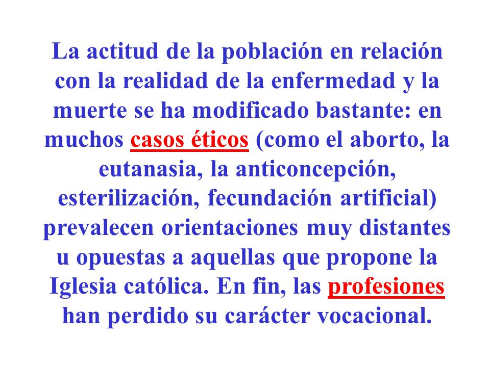 La actitud de la población en relación con la realidad de la enfermedad y la muerte se ha modificado bastante: en muchos casos éticos (como el aborto,
