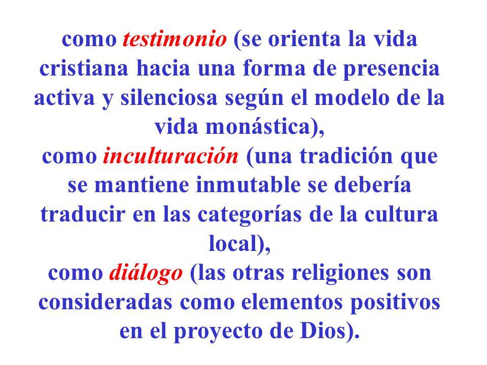 como testimonio (se orienta la vida cristiana hacia una forma de presencia activa y silenciosa según el modelo de la vida monástica), como inculturaci