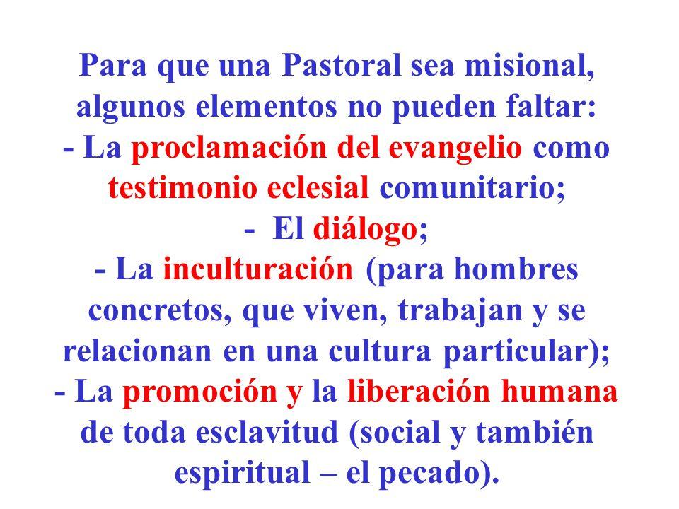Para que una Pastoral sea misional, algunos elementos no pueden faltar: - La proclamación del evangelio como testimonio eclesial comunitario; - El diá