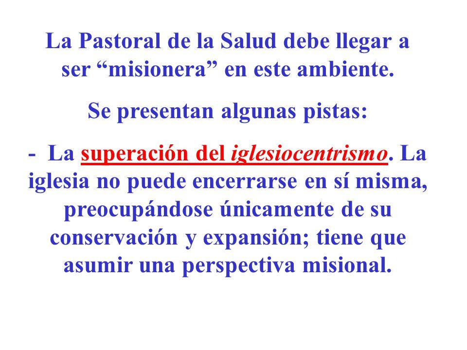 La Pastoral de la Salud debe llegar a ser misionera en este ambiente. Se presentan algunas pistas: - La superación del iglesiocentrismo. La iglesia no