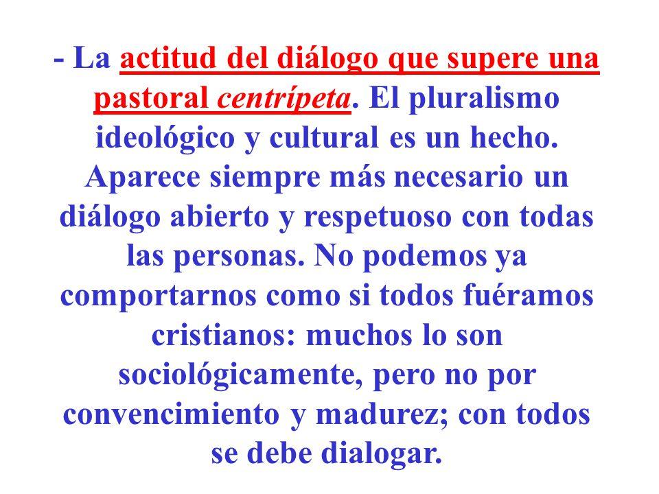 - La actitud del diálogo que supere una pastoral centrípeta. El pluralismo ideológico y cultural es un hecho. Aparece siempre más necesario un diálogo
