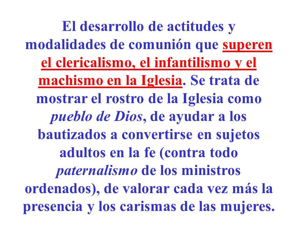 El desarrollo de actitudes y modalidades de comunión que superen el clericalismo, el infantilismo y el machismo en la Iglesia. Se trata de mostrar el