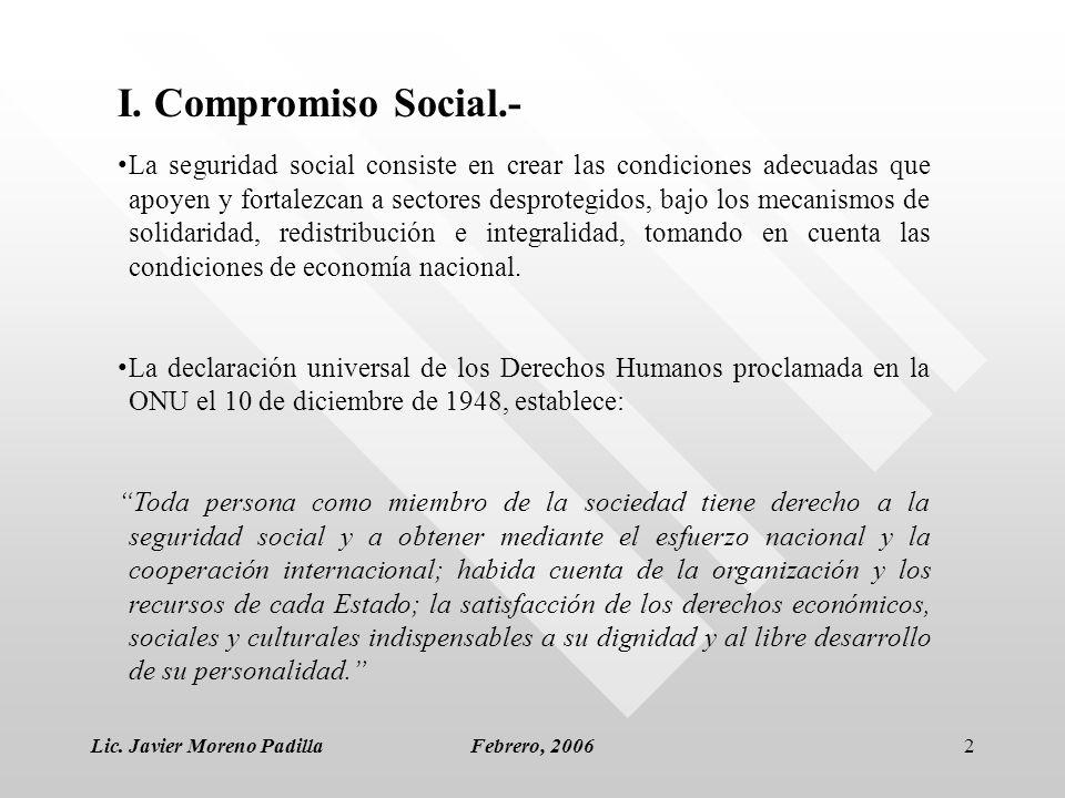 Lic. Javier Moreno PadillaFebrero, 20062 I. Compromiso Social.- La seguridad social consiste en crear las condiciones adecuadas que apoyen y fortalezc