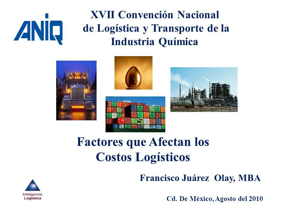 XVII Convención Nacional de Logística y Transporte de la Industria Química Factores que Afectan los Costos Logísticos Francisco Juárez Olay, MBA Cd. D