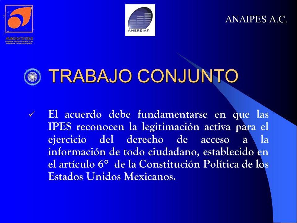 TRABAJO CONJUNTO TRABAJO CONJUNTO El acuerdo debe fundamentarse en que las IPES reconocen la legitimación activa para el ejercicio del derecho de acceso a la información de todo ciudadano, establecido en el artículo 6° de la Constitución Política de los Estados Unidos Mexicanos.