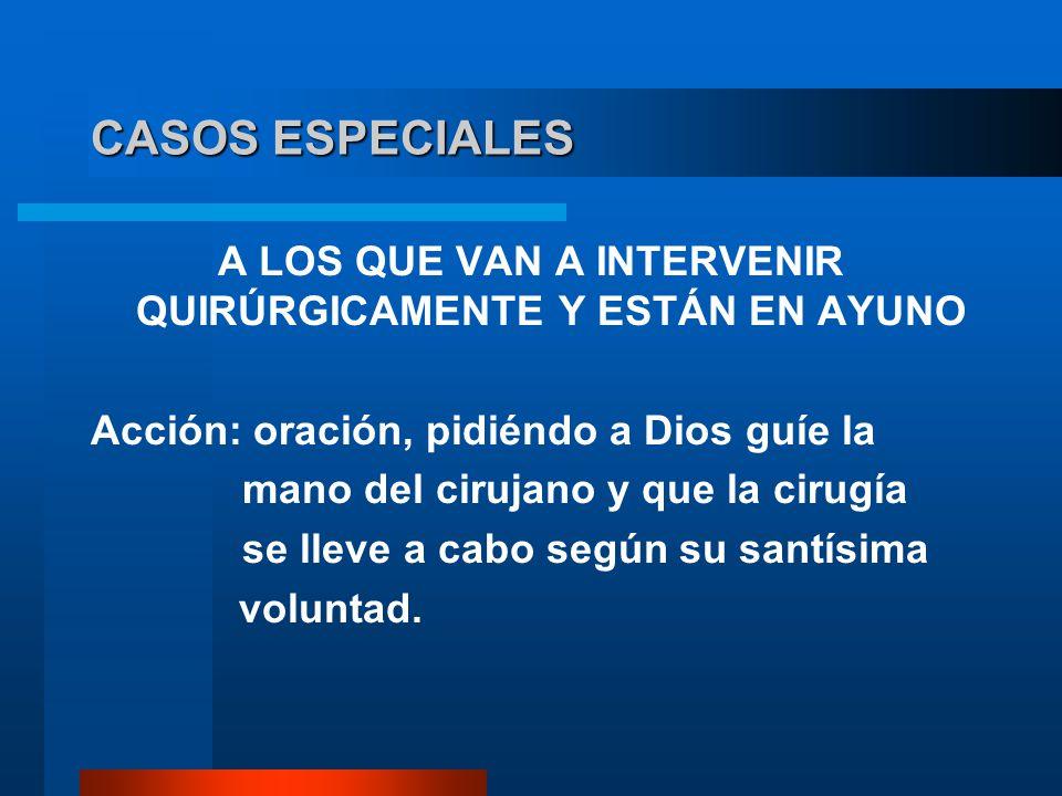 CASOS ESPECIALES A LOS QUE VAN A INTERVENIR QUIRÚRGICAMENTE Y ESTÁN EN AYUNO Acción: oración, pidiéndo a Dios guíe la mano del cirujano y que la cirug