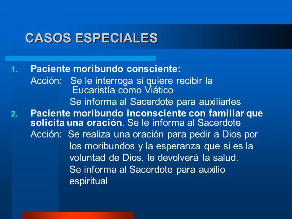 CASOS ESPECIALES 1. Paciente moribundo consciente: Acción: Se le interroga si quiere recibir la Eucaristía como Viático Se informa al Sacerdote para a