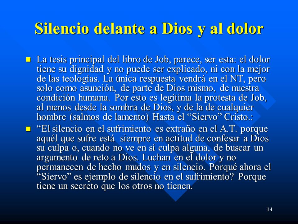 14 Silencio delante a Dios y al dolor La tesis principal del libro de Job, parece, ser esta: el dolor tiene su dignidad y no puede ser explicado, ni con la mejor de las teologías.