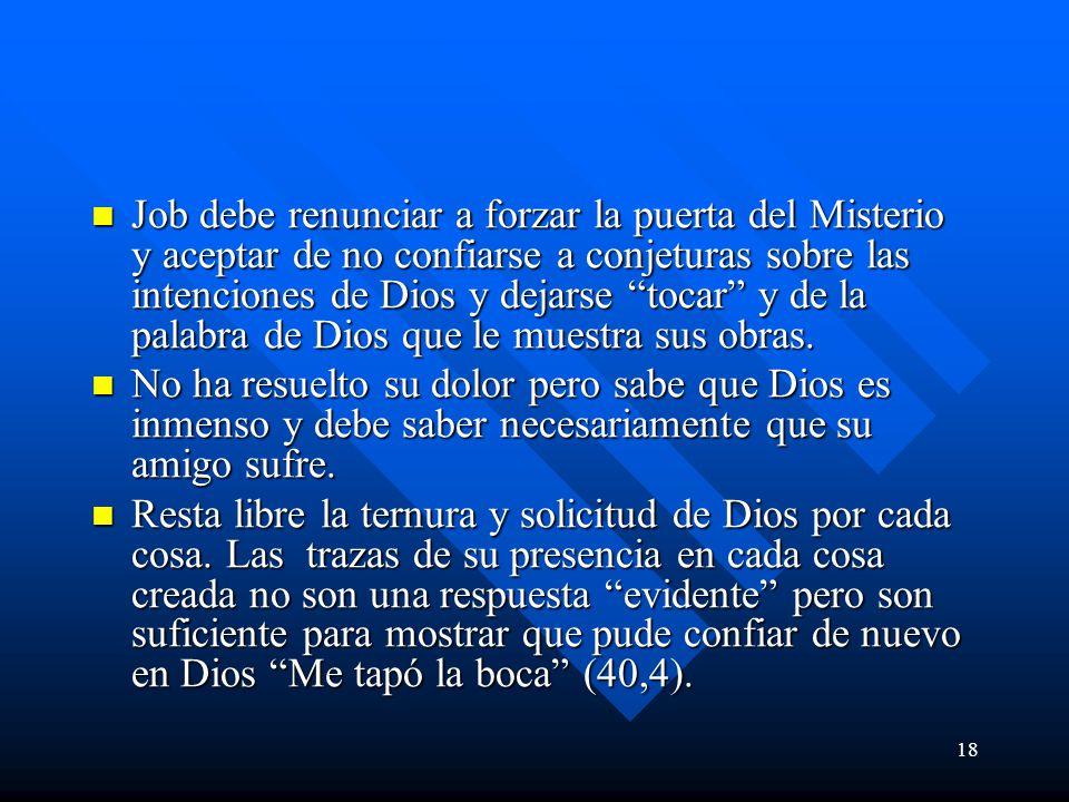 18 Job debe renunciar a forzar la puerta del Misterio y aceptar de no confiarse a conjeturas sobre las intenciones de Dios y dejarse tocar y de la palabra de Dios que le muestra sus obras.
