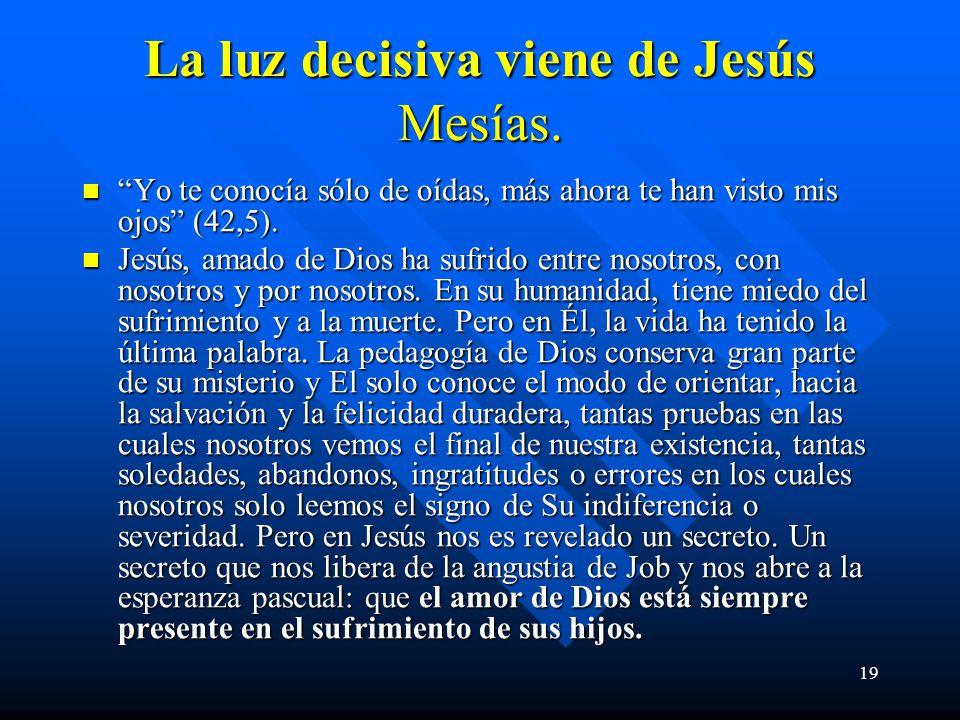 19 La luz decisiva viene de Jesús Mesías. Yo te conocía sólo de oídas, más ahora te han visto mis ojos (42,5). Yo te conocía sólo de oídas, más ahora