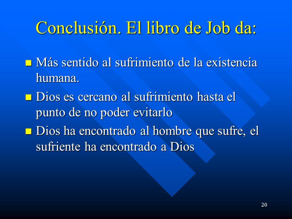 20 Conclusión. El libro de Job da: Más sentido al sufrimiento de la existencia humana. Más sentido al sufrimiento de la existencia humana. Dios es cer