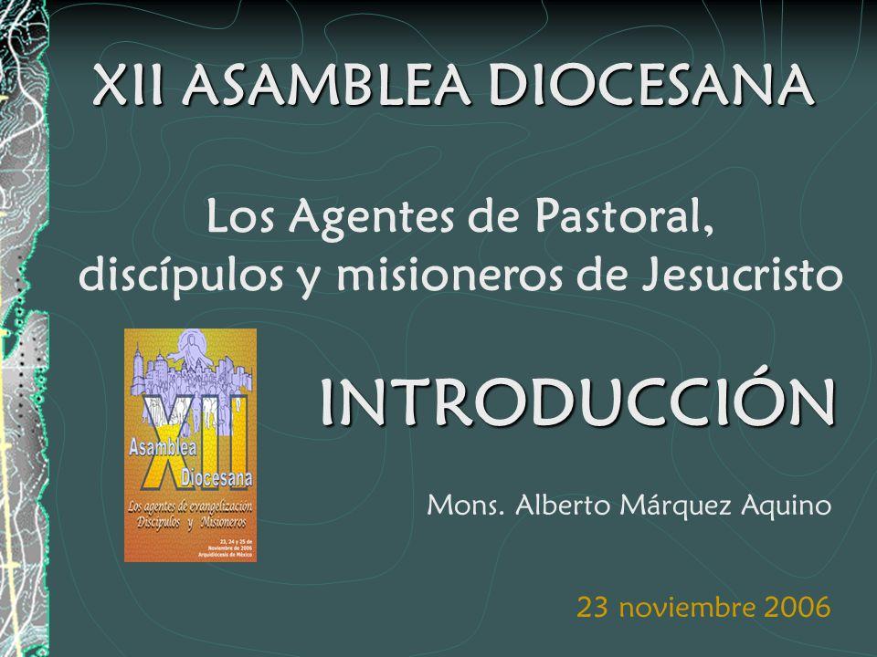 XII ASAMBLEA DIOCESANA Los Agentes de Pastoral, discípulos y misioneros de Jesucristo 23 noviembre 2006 Mons.