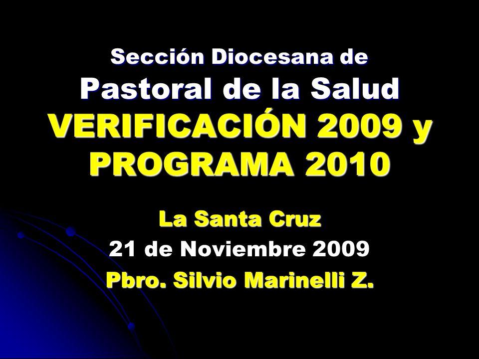 Sección Diocesana de Pastoral de la Salud VERIFICACIÓN 2009 y PROGRAMA 2010 La Santa Cruz 21 de Noviembre 2009 Pbro.