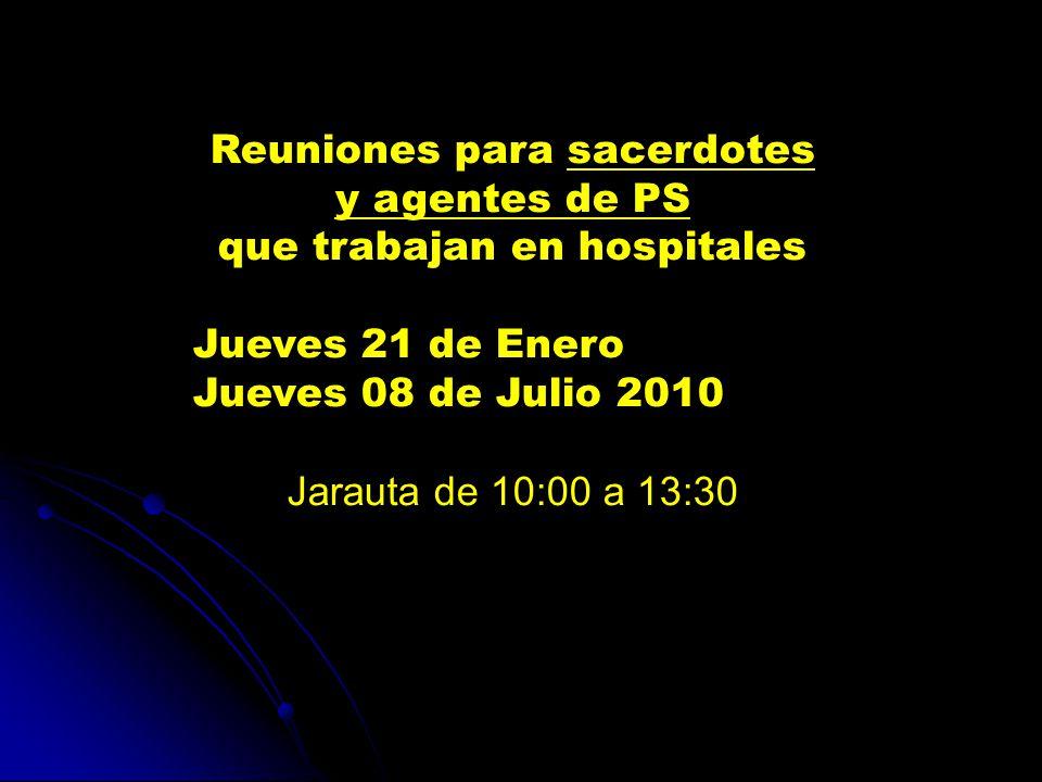 Reuniones para sacerdotes y agentes de PS que trabajan en hospitales Jueves 21 de Enero Jueves 08 de Julio 2010 Jarauta de 10:00 a 13:30
